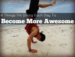 Four Things I'm Doing Each Day To Become More Awesome